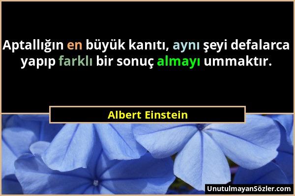 Albert Einstein - Aptallığın en büyük kanıtı, aynı şeyi defalarca yapıp farklı bir sonuç almayı ummaktır....