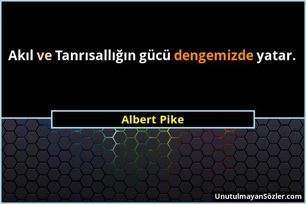 Albert Pike - Akıl ve Tanrısallığın gücü dengemizde yatar....