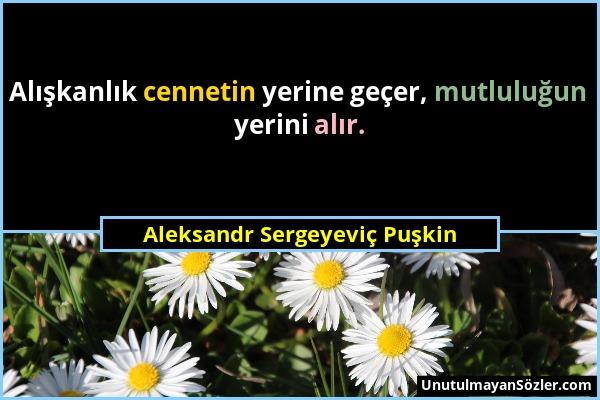 Aleksandr Sergeyeviç Puşkin - Alışkanlık cennetin yerine geçer, mutluluğun yerini alır....