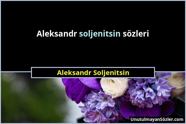 Aleksandr Soljenitsin Sözü 1