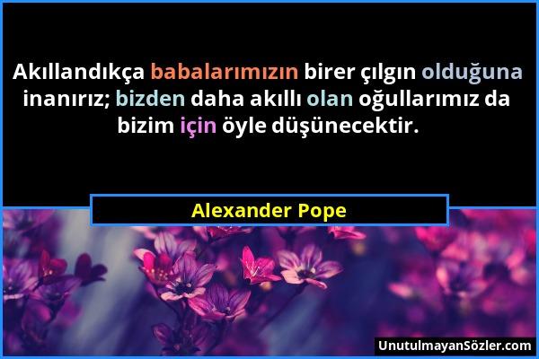 Alexander Pope - Akıllandıkça babalarımızın birer çılgın olduğuna inanırız; bizden daha akıllı olan oğullarımız da bizim için öyle düşünecektir....