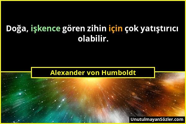 Alexander von Humboldt - Doğa, işkence gören zihin için çok yatıştırıcı olabilir....