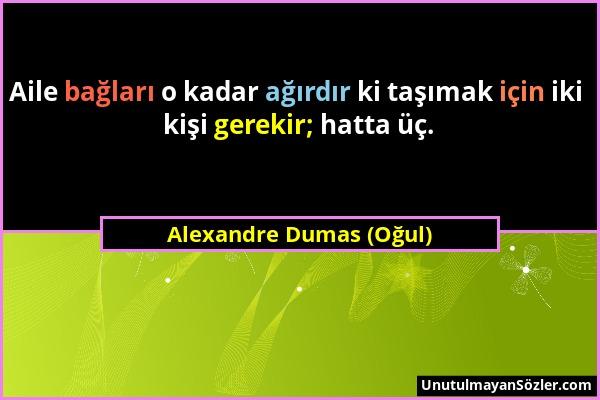 Alexandre Dumas (Oğul) - Aile bağları o kadar ağırdır ki taşımak için iki kişi gerekir; hatta üç....