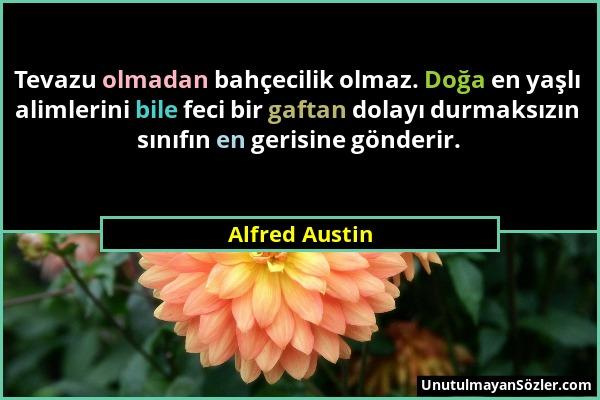 Alfred Austin - Tevazu olmadan bahçecilik olmaz. Doğa en yaşlı alimlerini bile feci bir gaftan dolayı durmaksızın sınıfın en gerisine gönderir....