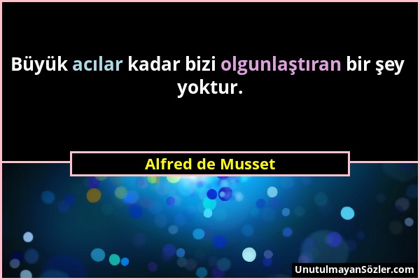 Alfred de Musset - Büyük acılar kadar bizi olgunlaştıran bir şey yoktur....