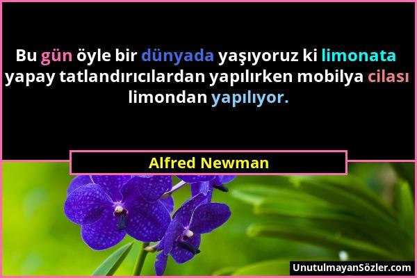 Alfred Newman - Bu gün öyle bir dünyada yaşıyoruz ki limonata yapay tatlandırıcılardan yapılırken mobilya cilası limondan yapılıyor....