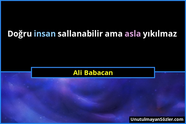 Ali Babacan - Doğru insan sallanabilir ama asla yıkılmaz...
