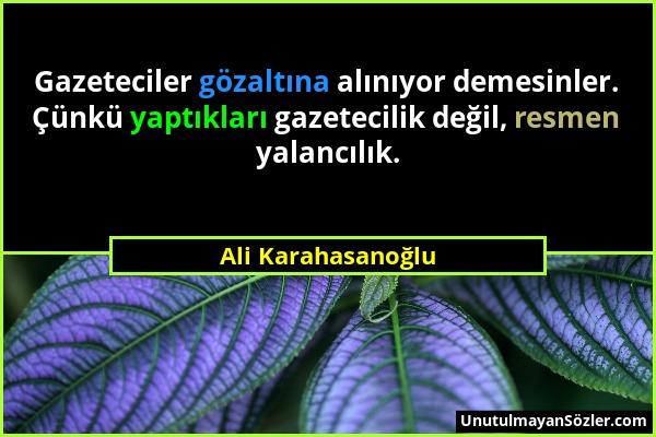 Ali Karahasanoğlu - Gazeteciler gözaltına alınıyor demesinler. Çünkü yaptıkları gazetecilik değil, resmen yalancılık....