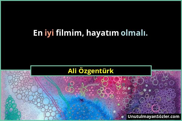 Ali Özgentürk - En iyi filmim, hayatım olmalı....