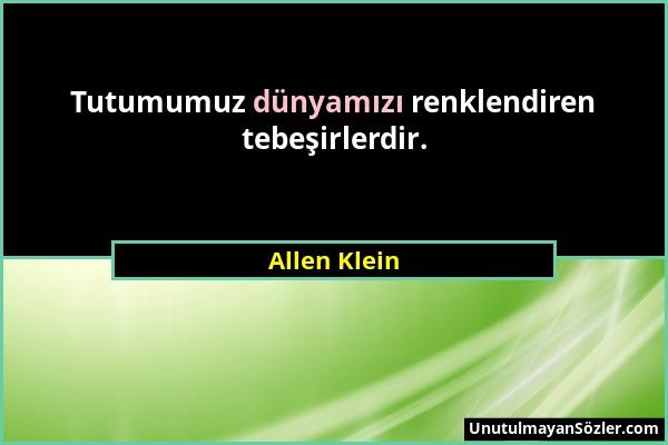 Allen Klein - Tutumumuz dünyamızı renklendiren tebeşirlerdir....