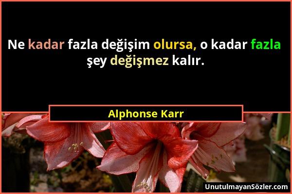 Alphonse Karr - Ne kadar fazla değişim olursa, o kadar fazla şey değişmez kalır....