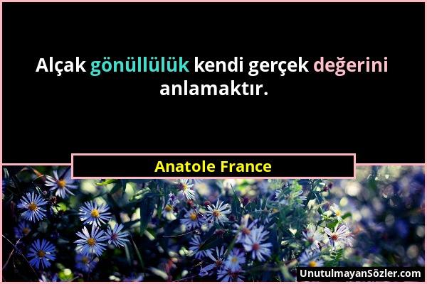 Anatole France - Alçak gönüllülük kendi gerçek değerini anlamaktır....