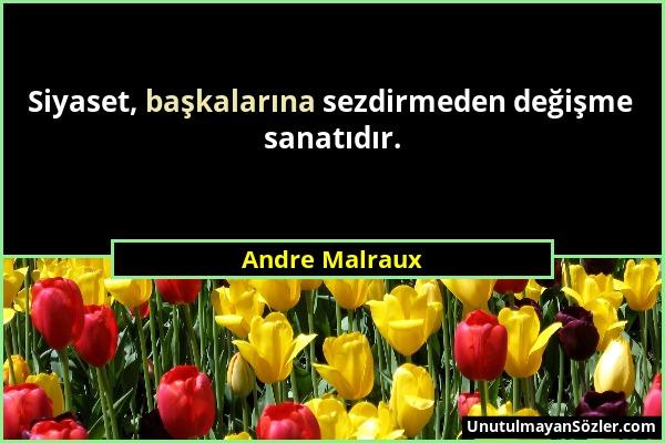 Andre Malraux - Siyaset, başkalarına sezdirmeden değişme sanatıdır....
