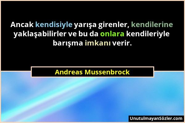 Andreas Mussenbrock - Ancak kendisiyle yarışa girenler, kendilerine yaklaşabilirler ve bu da onlara kendileriyle barışma imkanı verir....