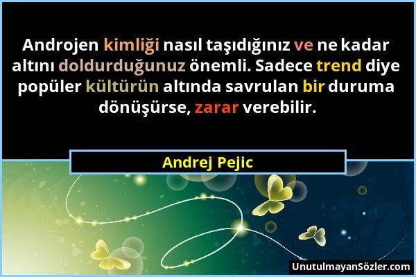 Andrej Pejic - Androjen kimliği nasıl taşıdığınız ve ne kadar altını doldurduğunuz önemli. Sadece trend diye popüler kültürün altında savrulan bir dur...