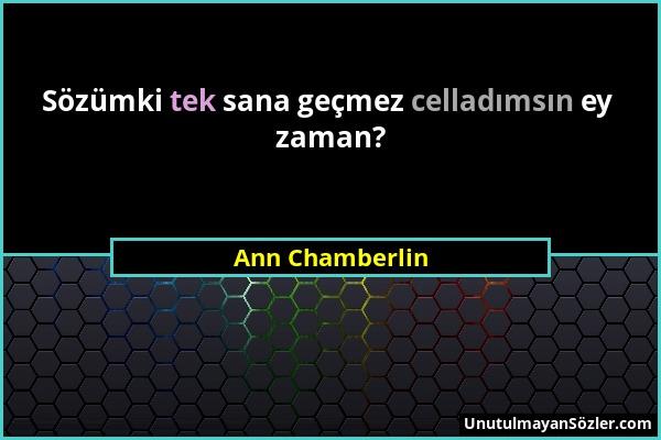 Ann Chamberlin - Sözümki tek sana geçmez celladımsın ey zaman?...