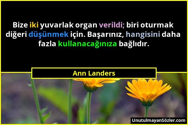 Ann Landers - Bize iki yuvarlak organ verildi; biri oturmak diğeri düşünmek için. Başarınız, hangisini daha fazla kullanacağınıza bağlıdır....
