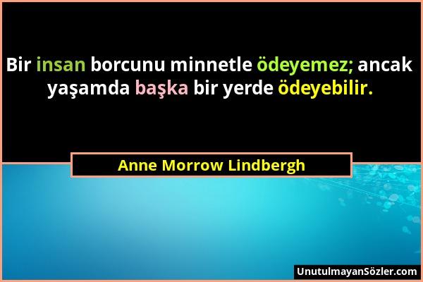 Anne Morrow Lindbergh - Bir insan borcunu minnetle ödeyemez; ancak yaşamda başka bir yerde ödeyebilir....