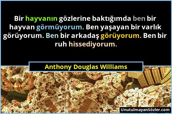 Anthony Douglas Williams - Bir hayvanın gözlerine baktığımda ben bir hayvan görmüyorum. Ben yaşayan bir varlık görüyorum. Ben bir arkadaş görüyorum. B...