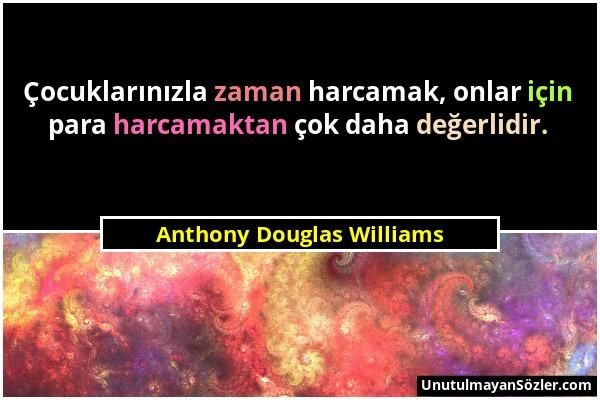 Anthony Douglas Williams - Çocuklarınızla zaman harcamak, onlar için para harcamaktan çok daha değerlidir....