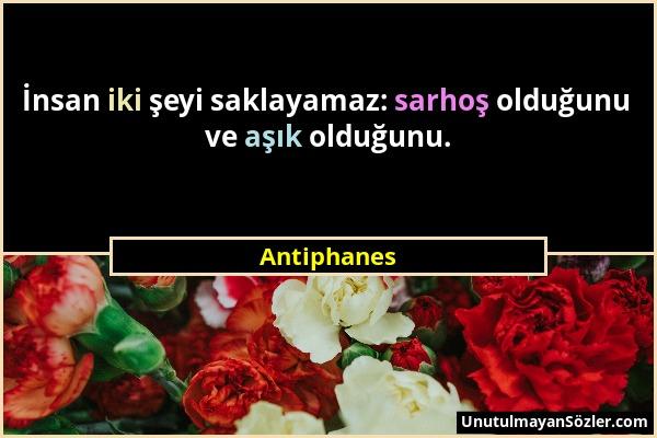 Antiphanes - İnsan iki şeyi saklayamaz: sarhoş olduğunu ve aşık olduğunu....