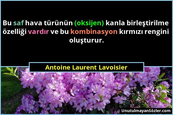 Antoine Laurent Lavoisier - Bu saf hava türünün (oksijen) kanla birleştirilme özelliği vardır ve bu kombinasyon kırmızı rengini oluşturur....