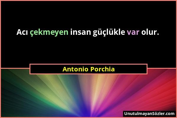 Antonio Porchia - Acı çekmeyen insan güçlükle var olur....