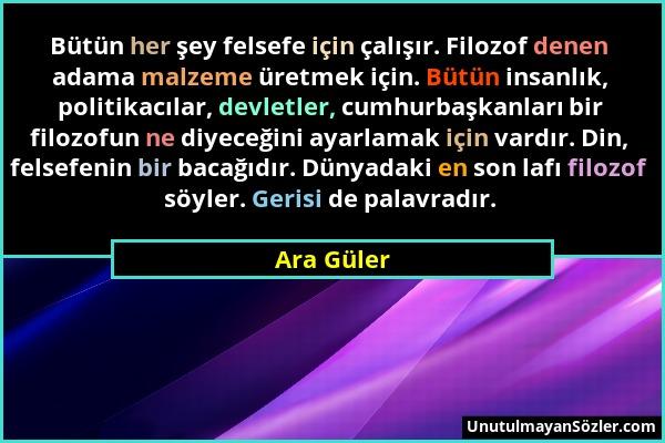 Ara Güler - Bütün her şey felsefe için çalışır. Filozof denen adama malzeme üretmek için. Bütün insanlık, politikacılar, devletler, cumhurbaşkanları b...