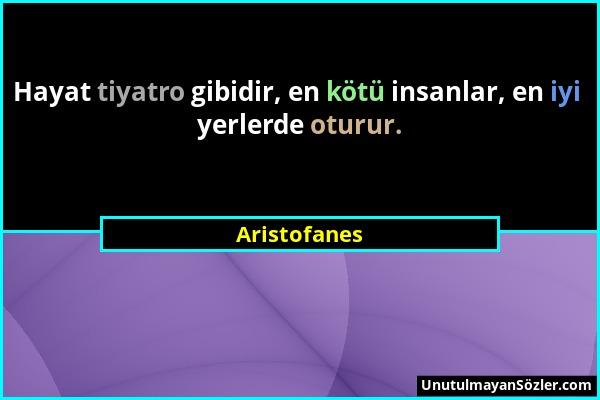 Aristofanes - Hayat tiyatro gibidir, en kötü insanlar, en iyi yerlerde oturur....