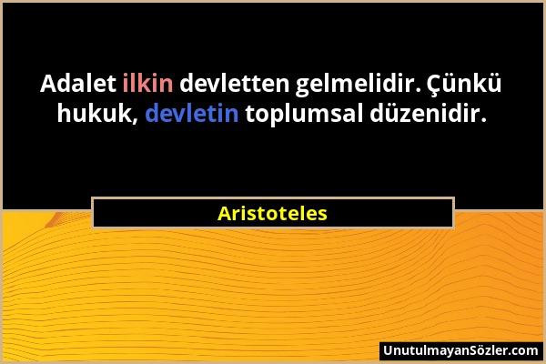 Aristoteles - Adalet ilkin devletten gelmelidir. Çünkü hukuk, devletin toplumsal düzenidir....