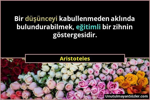 Aristoteles - Bir düşünceyi kabullenmeden aklında bulundurabilmek, eğitimli bir zihnin göstergesidir....