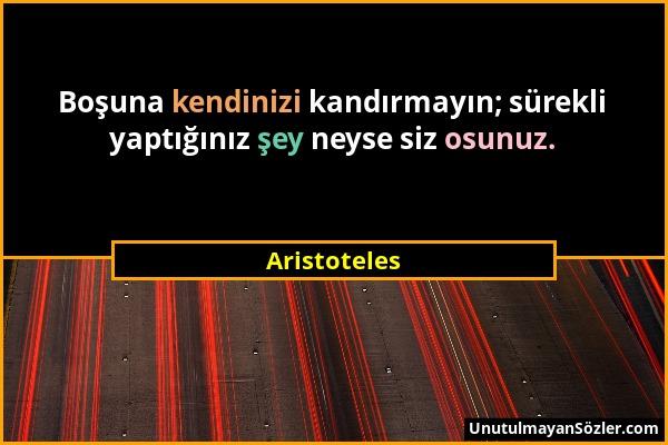 Aristoteles - Boşuna kendinizi kandırmayın; sürekli yaptığınız şey neyse siz osunuz....
