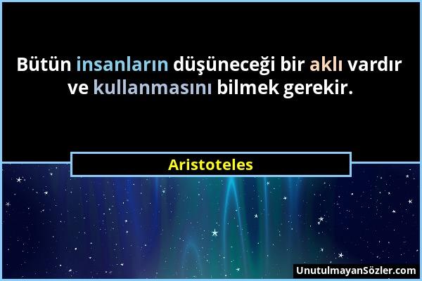 Aristoteles - Bütün insanların düşüneceği bir aklı vardır ve kullanmasını bilmek gerekir....
