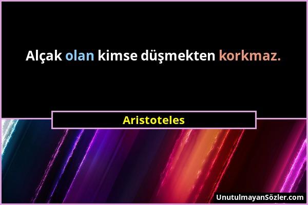 Aristoteles - Alçak olan kimse düşmekten korkmaz....