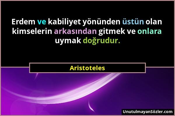 Aristoteles - Erdem ve kabiliyet yönünden üstün olan kimselerin arkasından gitmek ve onlara uymak doğrudur....