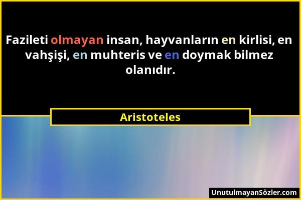 Aristoteles - Fazileti olmayan insan, hayvanların en kirlisi, en vahşişi, en muhteris ve en doymak bilmez olanıdır....