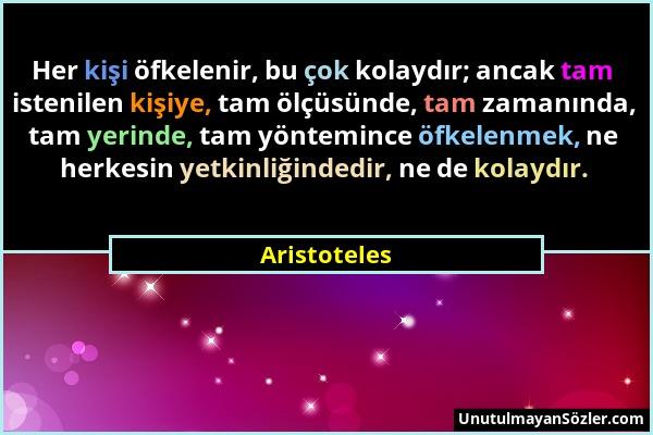 Aristoteles - Her kişi öfkelenir, bu çok kolaydır; ancak tam istenilen kişiye, tam ölçüsünde, tam zamanında, tam yerinde, tam yöntemince öfkelenmek, n...