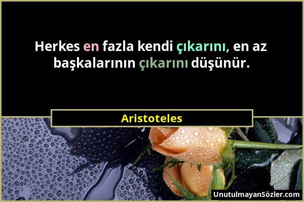 Aristoteles - Herkes en fazla kendi çıkarını, en az başkalarının çıkarını düşünür....