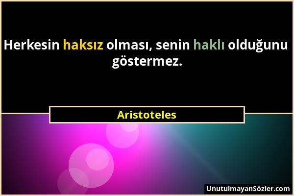 Aristoteles - Herkesin haksız olması, senin haklı olduğunu göstermez....