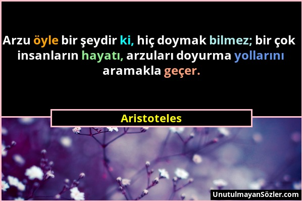 Aristoteles - Arzu öyle bir şeydir ki, hiç doymak bilmez; bir çok insanların hayatı, arzuları doyurma yollarını aramakla geçer....