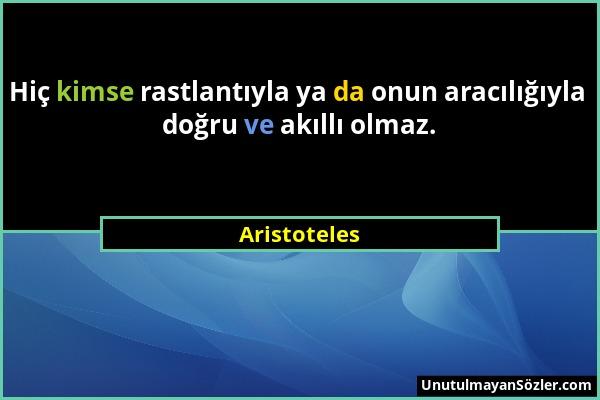 Aristoteles - Hiç kimse rastlantıyla ya da onun aracılığıyla doğru ve akıllı olmaz....