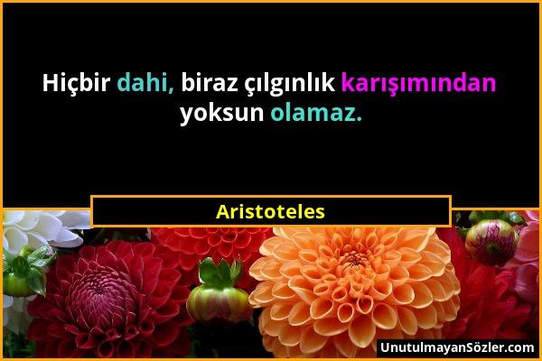 Aristoteles - Hiçbir dahi, biraz çılgınlık karışımından yoksun olamaz....