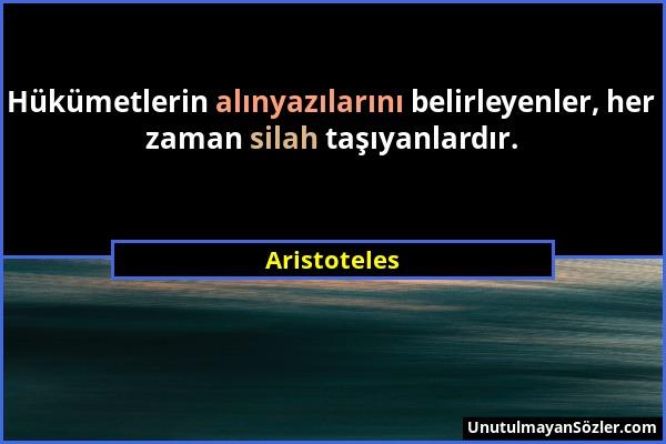 Aristoteles - Hükümetlerin alınyazılarını belirleyenler, her zaman silah taşıyanlardır....