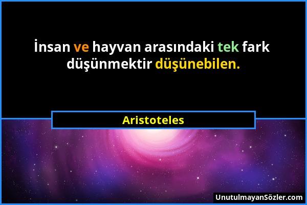 Aristoteles - İnsan ve hayvan arasındaki tek fark düşünmektir düşünebilen....