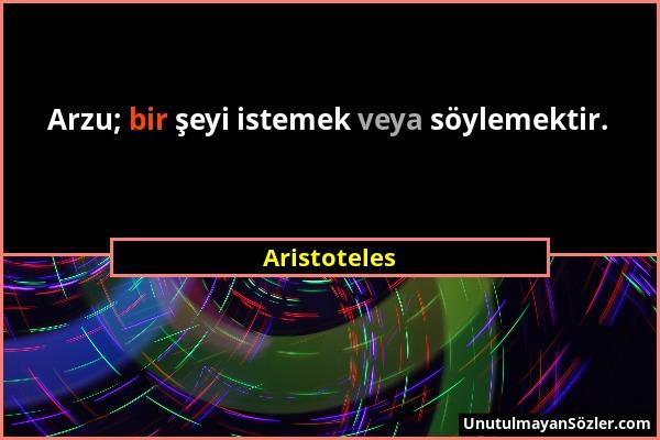 Aristoteles - Arzu; bir şeyi istemek veya söylemektir....