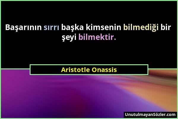 Aristotle Onassis - Başarının sırrı başka kimsenin bilmediği bir şeyi bilmektir....