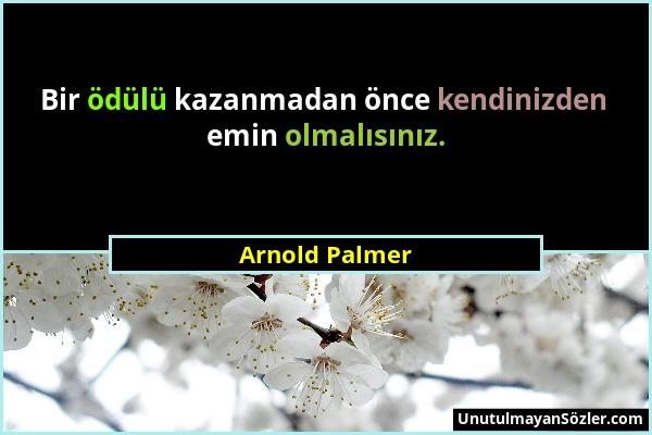 Arnold Palmer - Bir ödülü kazanmadan önce kendinizden emin olmalısınız....