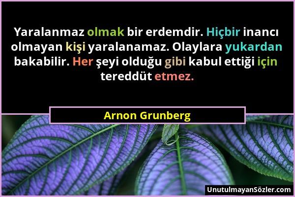 Arnon Grunberg - Yaralanmaz olmak bir erdemdir. Hiçbir inancı olmayan kişi yaralanamaz. Olaylara yukardan bakabilir. Her şeyi olduğu gibi kabul ettiği...
