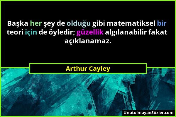Arthur Cayley - Başka her şey de olduğu gibi matematiksel bir teori için de öyledir; güzellik algılanabilir fakat açıklanamaz....