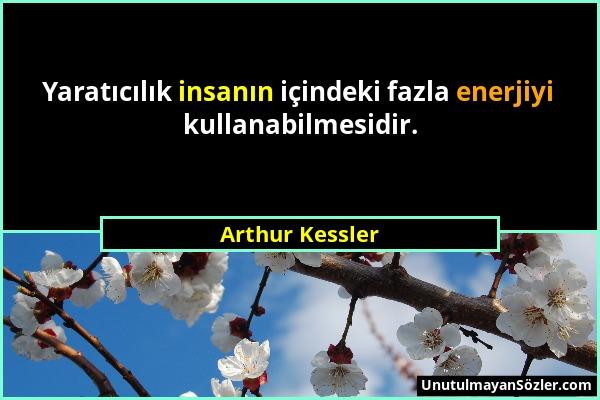 Arthur Kessler - Yaratıcılık insanın içindeki fazla enerjiyi kullanabilmesidir....
